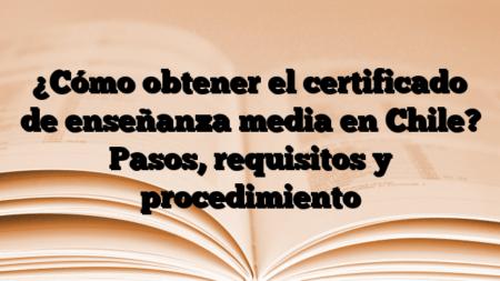 ¿Cómo obtener el certificado de enseñanza media en Chile? Pasos, requisitos y procedimiento