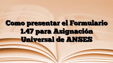Como presentar el Formulario 1.47 para Asignación Universal de ANSES