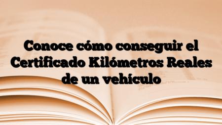 Conoce cómo conseguir el Certificado Kilómetros Reales de un vehículo