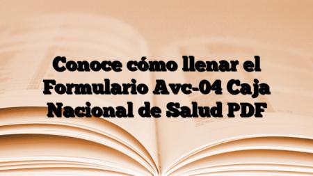 Conoce cómo llenar el Formulario Avc-04 Caja Nacional de Salud PDF