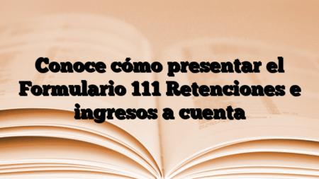 Conoce cómo presentar el Formulario 111 Retenciones e ingresos a cuenta