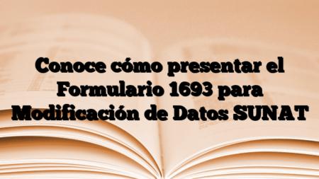 Conoce cómo presentar el Formulario 1693 para Modificación de Datos SUNAT