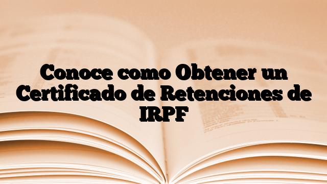 Conoce como Obtener un Certificado de Retenciones de IRPF