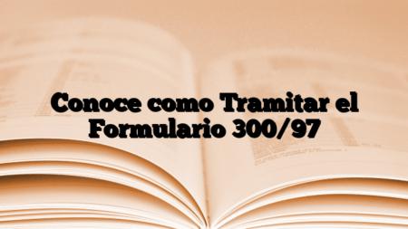 Conoce como Tramitar el Formulario 300/97