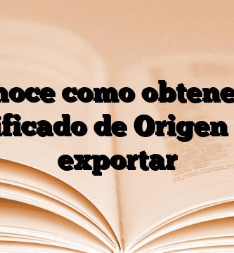 Conoce como obtener el Certificado de Origen para exportar