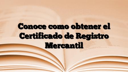 Conoce como obtener el Certificado de Registro Mercantil
