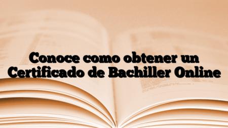 Conoce como obtener un Certificado de Bachiller Online