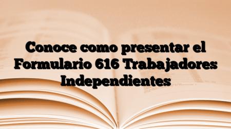 Conoce como presentar el Formulario 616 Trabajadores Independientes