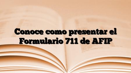 Conoce como presentar el Formulario 711 de AFIP