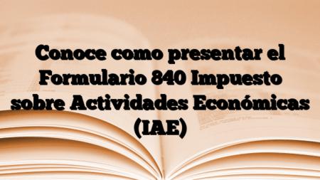 Conoce como presentar el Formulario 840 Impuesto sobre Actividades Económicas (IAE)