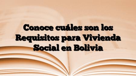 Conoce cuáles son los Requisitos para Vivienda Social en Bolivia