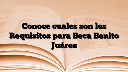 Conoce cuales son los Requisitos para Beca Benito Juárez