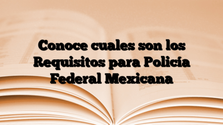 Conoce cuales son los Requisitos para Policía Federal Mexicana