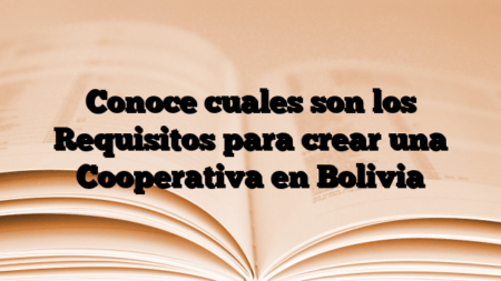 Conoce cuales son los Requisitos para crear una Cooperativa en Bolivia