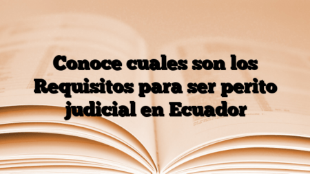 Conoce cuales son los Requisitos para ser perito judicial en Ecuador
