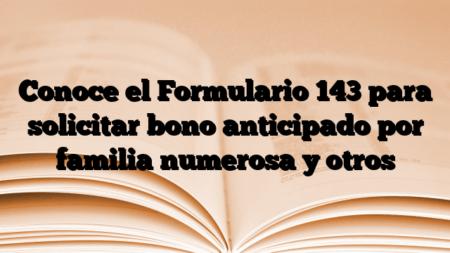 Conoce el Formulario 143 para solicitar bono anticipado por familia numerosa y otros