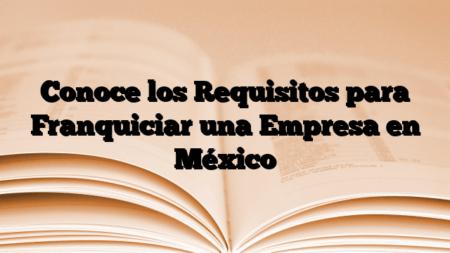 Conoce los Requisitos para Franquiciar una Empresa  en México