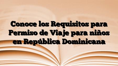 Conoce los Requisitos para Permiso de Viaje para niños en República Dominicana
