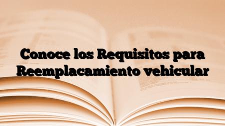 Conoce los Requisitos para Reemplacamiento vehicular