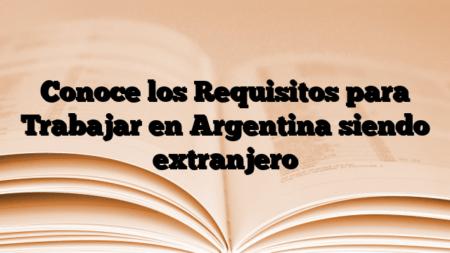 Conoce los Requisitos para Trabajar en Argentina siendo extranjero