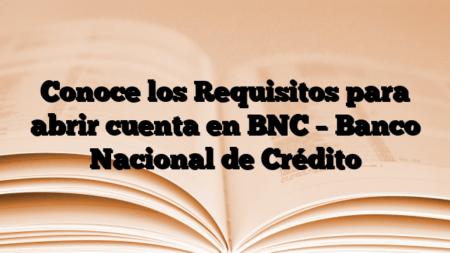 Conoce los Requisitos para abrir cuenta en BNC – Banco Nacional de Crédito