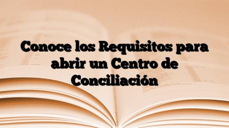 Conoce los Requisitos para abrir un Centro de Conciliación