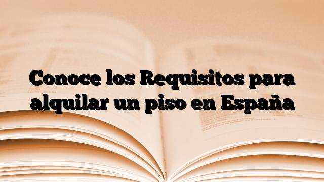 Conoce los Requisitos para alquilar un piso en España