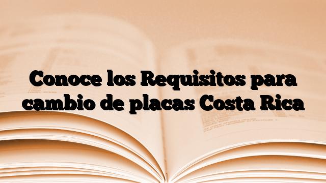 Conoce los Requisitos para cambio de placas Costa Rica