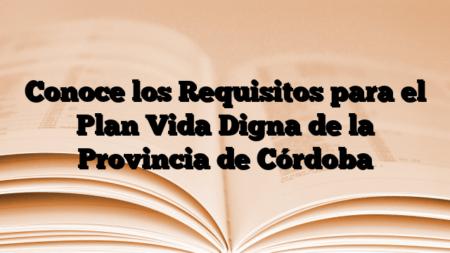 Conoce los Requisitos para el Plan Vida Digna de la Provincia de Córdoba