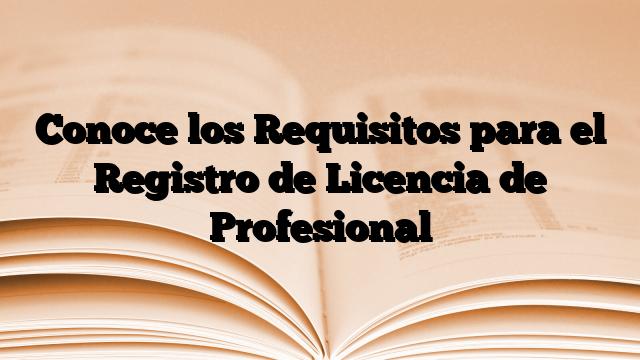 Conoce los Requisitos para el Registro de Licencia de Profesional