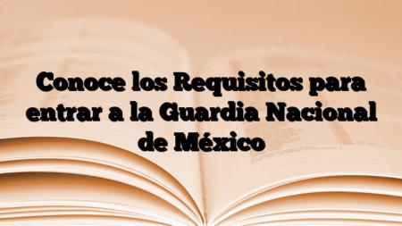 Conoce los Requisitos para entrar a la Guardia Nacional de México