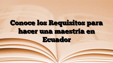 Conoce los Requisitos para hacer una maestría en Ecuador