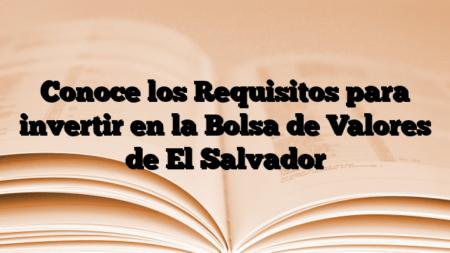 Conoce los Requisitos para invertir en la Bolsa de Valores de El Salvador