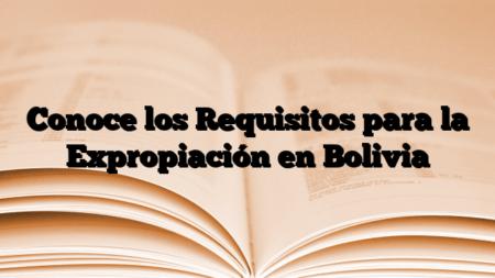Conoce los Requisitos para la Expropiación en Bolivia