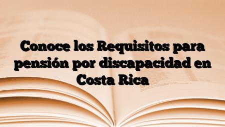 Conoce los Requisitos para pensión por discapacidad en Costa Rica