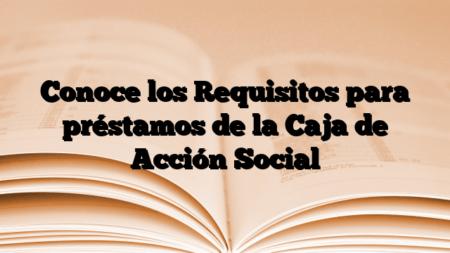 Conoce los Requisitos para préstamos de la Caja de Acción Social