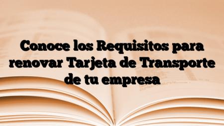 Conoce los Requisitos para renovar Tarjeta de Transporte de tu empresa