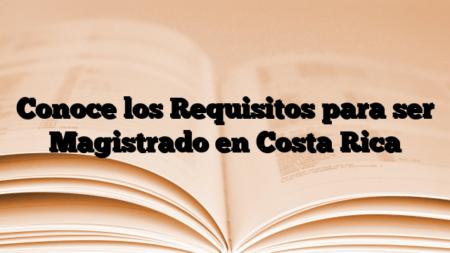 Conoce los Requisitos para ser Magistrado en Costa Rica