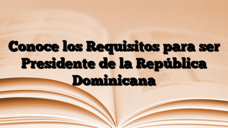 Conoce los Requisitos para ser Presidente de la República Dominicana
