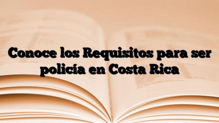 Conoce los Requisitos para ser policía en Costa Rica