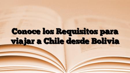 Conoce los Requisitos para viajar a Chile desde Bolivia