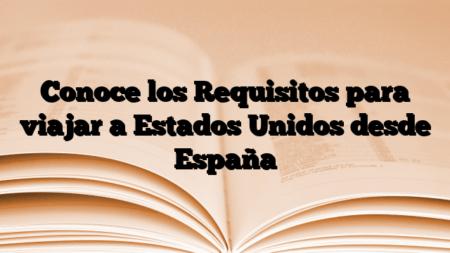 Conoce los Requisitos para viajar a Estados Unidos desde España