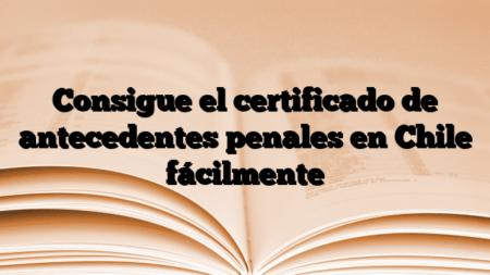 Consigue el certificado de antecedentes penales en Chile fácilmente
