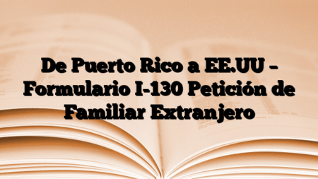 De Puerto Rico a EE.UU – Formulario I-130 Petición de Familiar Extranjero