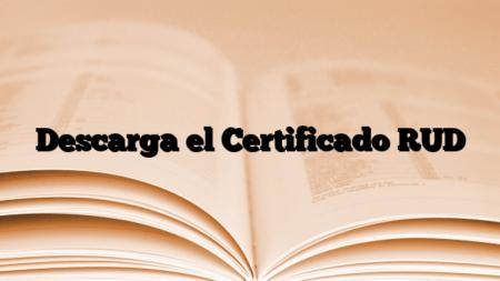 Descarga el Certificado RUD