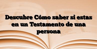 Descubre Cómo saber si estas en un Testamento de una persona