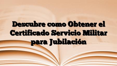 Descubre como Obtener el Certificado Servicio Militar para Jubilación