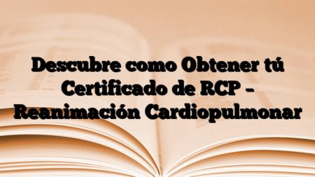Descubre como Obtener tú Certificado de RCP – Reanimación Cardiopulmonar