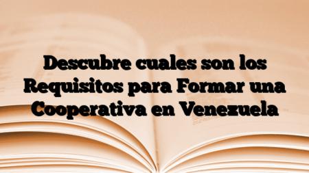 Descubre cuales son los Requisitos para Formar una Cooperativa en Venezuela