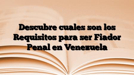 Descubre cuales son los Requisitos para ser Fiador Penal en Venezuela